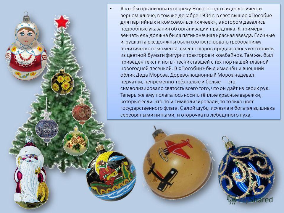 А чтобы организовать встречу Нового года в идеологически верном ключе, в том же декабре 1934 г. в свет вышло «Пособие для партийных и комсомольских ячеек», в котором давались подробные указания об организации праздника. К примеру, венчать ель должна