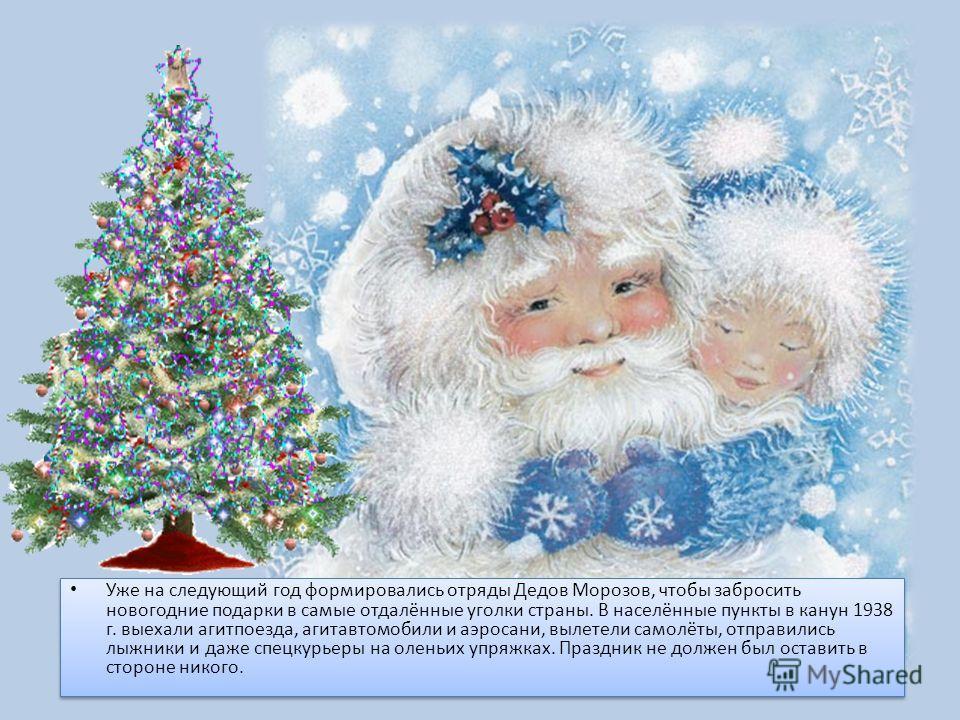 Уже на следующий год формировались отряды Дедов Морозов, чтобы забросить новогодние подарки в самые отдалённые уголки страны. В населённые пункты в канун 1938 г. выехали агитпоезда, агитавтомобили и аэросани, вылетели самолёты, отправились лыжники и