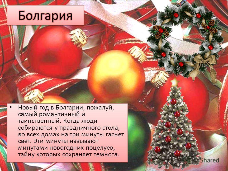 Новый год в Болгарии, пожалуй, самый романтичный и таинственный. Когда люди собираются у праздничного стола, во всех домах на три минуты гаснет свет. Эти минуты называют минутами новогодних поцелуев, тайну которых сохраняет темнота.