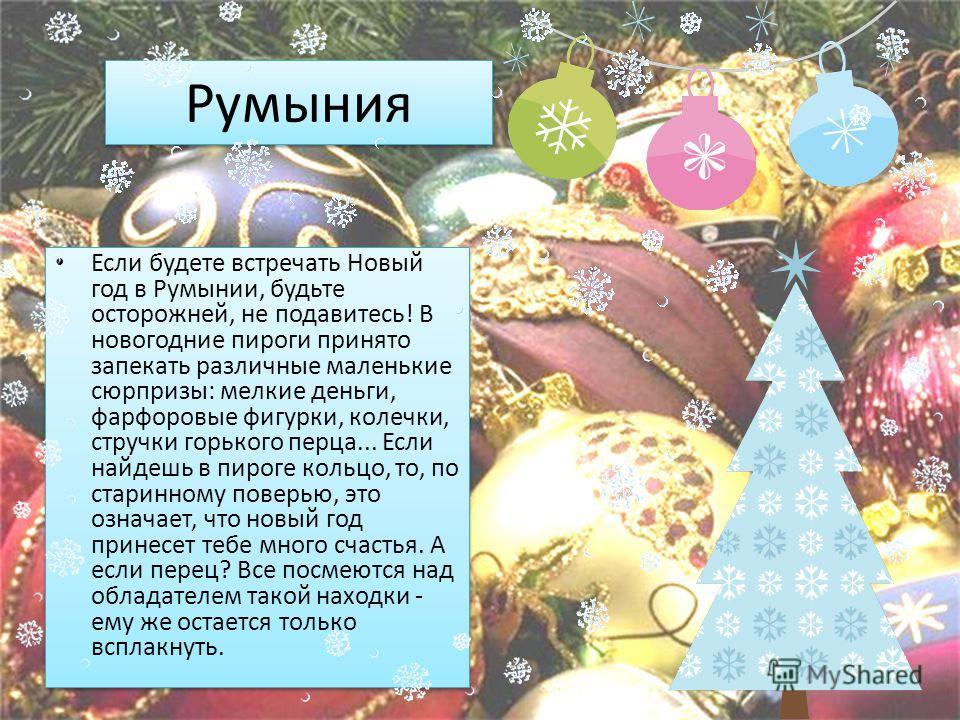 Румыния Если будете встречать Новый год в Румынии, будьте осторожней, не подавитесь! В новогодние пироги принято запекать различные маленькие сюрпризы: мелкие деньги, фарфоровые фигурки, колечки, стручки горького перца... Если найдешь в пироге кольцо
