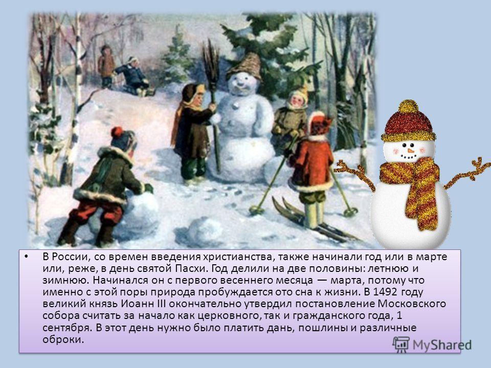 В России, со времен введения христианства, также начинали год или в марте или, реже, в день святой Пасхи. Год делили на две половины: летнюю и зимнюю. Начинался он с первого весеннего месяца марта, потому что именно с этой поры природа пробуждается о
