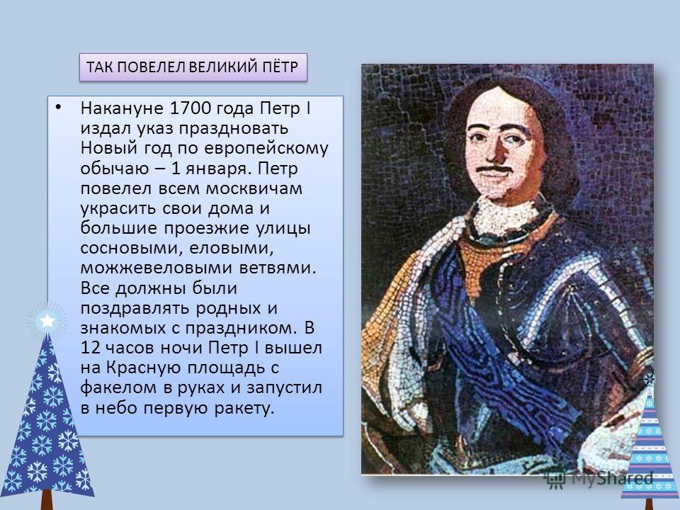 Накануне 1700 года Петр І издал указ праздновать Новый год по европейскому обычаю – 1 января. Петр повелел всем москвичам украсить свои дома и большие проезжие улицы сосновыми, еловыми, можжевеловыми ветвями. Все должны были поздравлять родных и знак