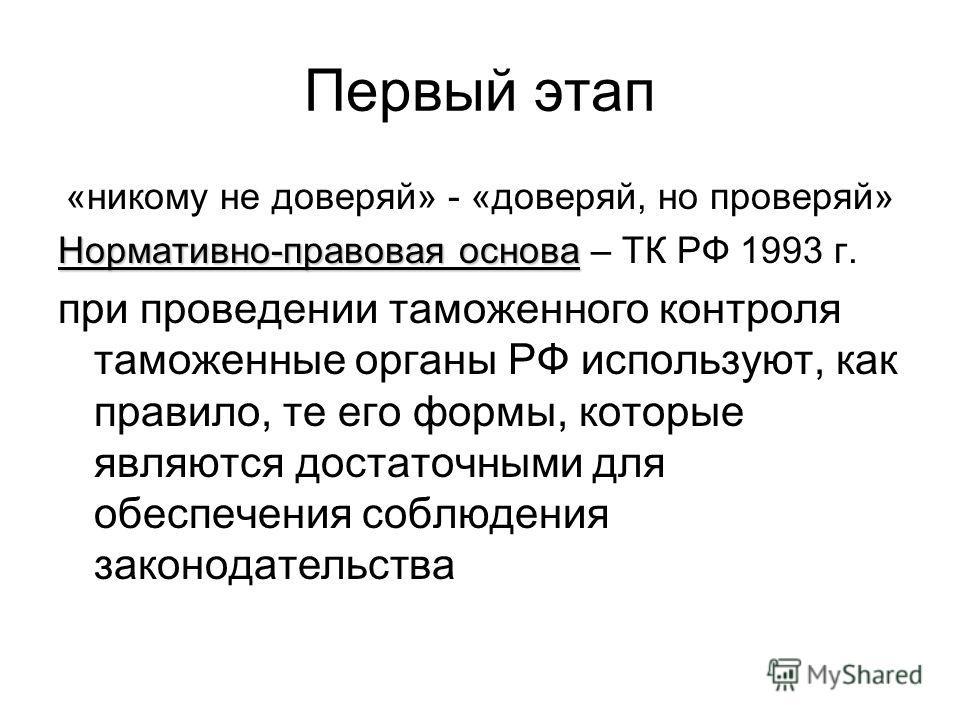Первый этап «никому не доверяй» - «доверяй, но проверяй» Нормативно-правовая основа Нормативно-правовая основа – ТК РФ 1993 г. при проведении таможенного контроля таможенные органы РФ используют, как правило, те его формы, которые являются достаточны