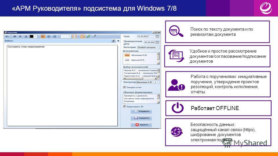 «АРМ Руководителя» подсистема для Windows 7/8 Поиск по тексту документа и по реквизитам документа Удобное и простое рассмотрение документов/согласование/подписание документов Работает OFFLINE Работа с поручениями: инициативные поручения, утверждение
