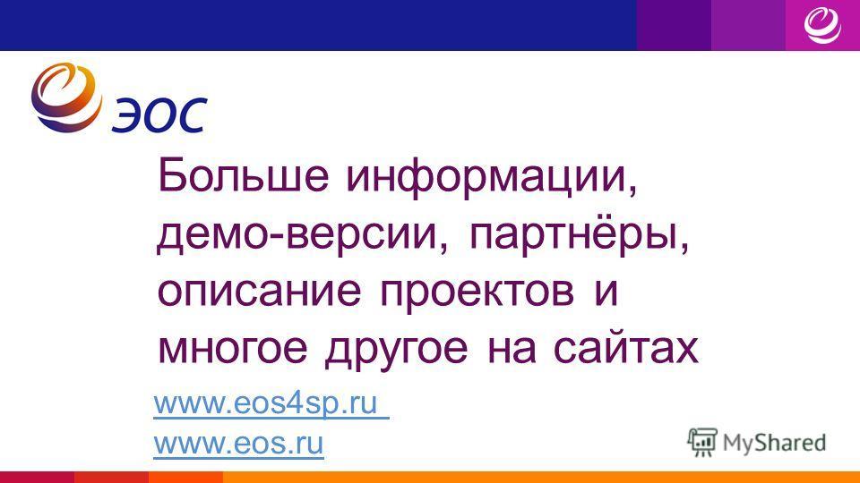 Больше информации, демо-версии, партнёры, описание проектов и многое другое на сайтах www.eos4sp.ru www.eos.ru