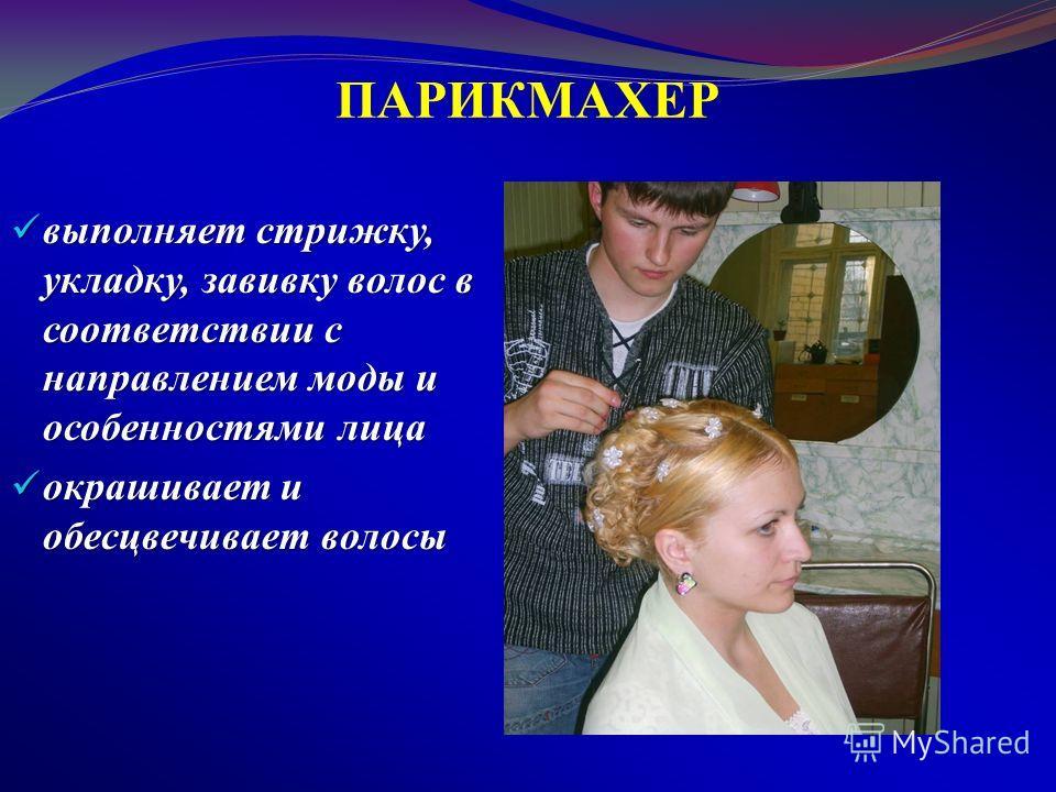 ПАРИКМАХЕР выполняет стрижку, укладку, завивку волос в соответствии с направлением моды и особенностями лица выполняет стрижку, укладку, завивку волос в соответствии с направлением моды и особенностями лица окрашивает и обесцвечивает волосы окрашивае