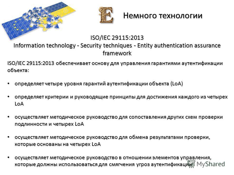 Немного технологии ISO/IEC 29115:2013 Information technology - Security techniques - Entity authentication assurance framework ISO/IEC 29115:2013 обеспечивает основу для управления гарантиями аутентификации объекта: определяет четыре уровня гарантий