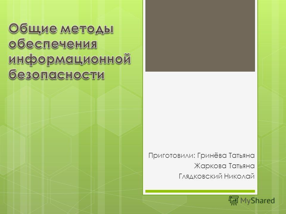 Приготовили: Гринёва Татьяна Жаркова Татьяна Глядковский Николай