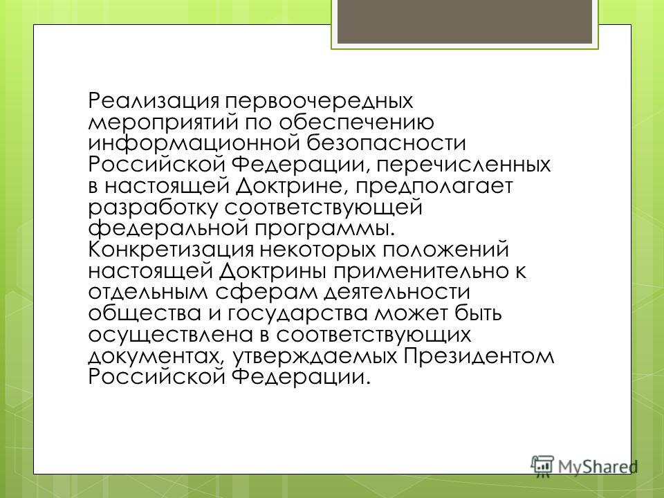 Реализация первоочередных мероприятий по обеспечению информационной безопасности Российской Федерации, перечисленных в настоящей Доктрине, предполагает разработку соответствующей федеральной программы. Конкретизация некоторых положений настоящей Докт