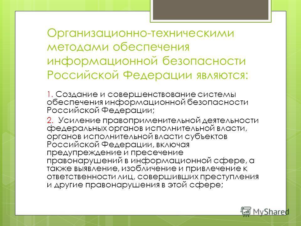 Организационно-техническими методами обеспечения информационной безопасности Российской Федерации являются: 1. Создание и совершенствование системы обеспечения информационной безопасности Российской Федерации; 2. Усиление правоприменительной деятельн