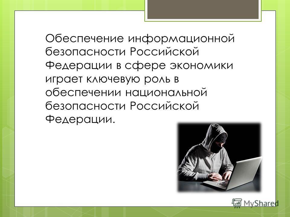 Обеспечение информационной безопасности Российской Федерации в сфере экономики играет ключевую роль в обеспечении национальной безопасности Российской Федерации.