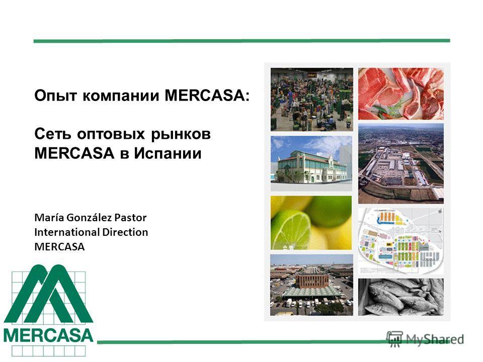 Опыт компании MERCASA: Сеть оптовых рынков MERCASA в Испании María González Pastor International Direction MERCASA