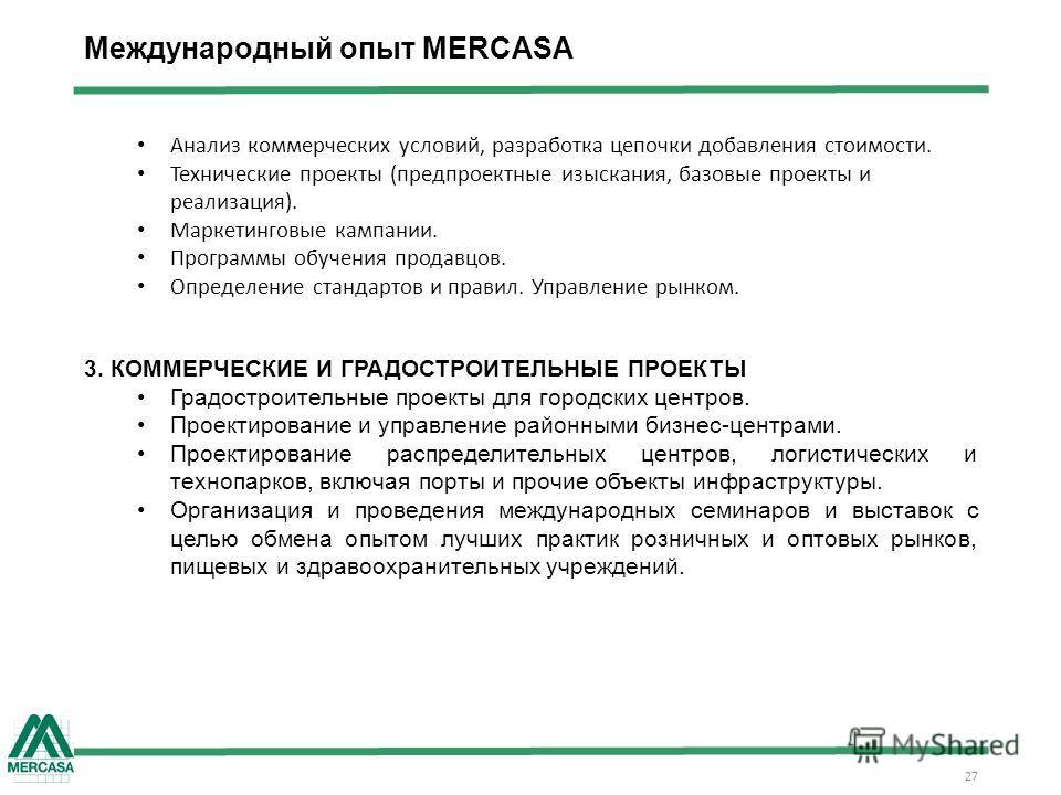 27 Международный опыт MERCASA Анализ коммерческих условий, разработка цепочки добавления стоимости. Технические проекты (предпроектные изыскания, базовые проекты и реализация). Маркетинговые кампании. Программы обучения продавцов. Определение стандар