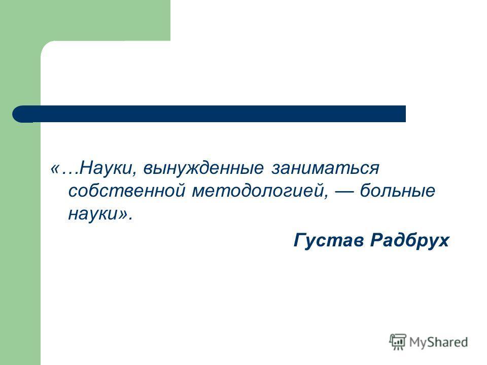 «…Науки, вынужденные заниматься собственной методологией, больные науки». Густав Радбрух