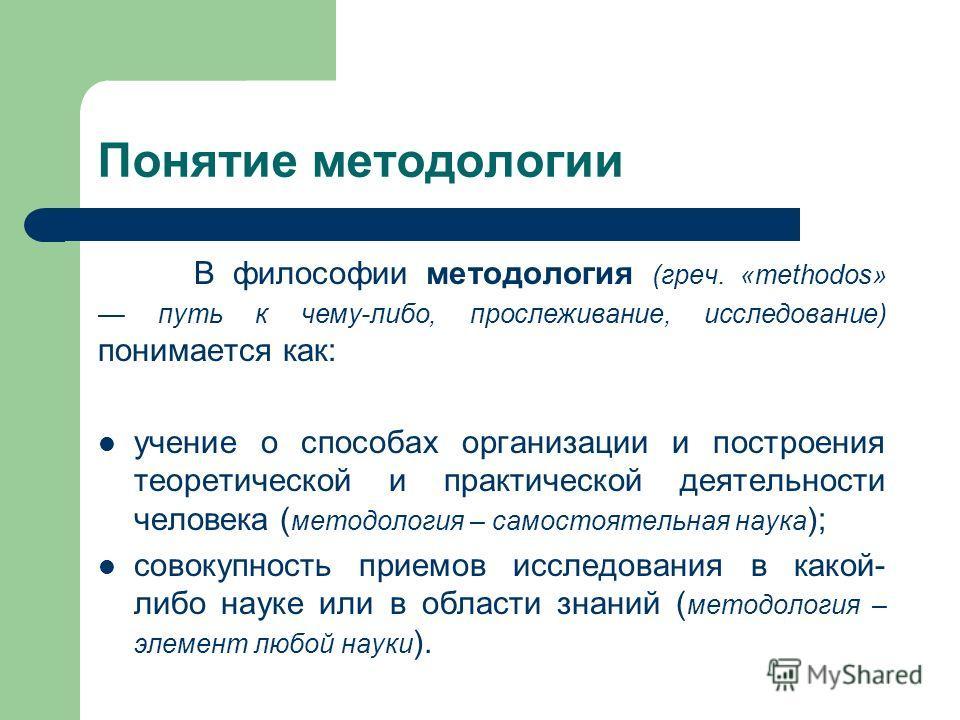 Понятие методологии В философии методология (греч. «methodos» путь к чему-либо, прослеживание, исследование) понимается как: учение о способах организации и построения теоретической и практической деятельности человека ( методология – самостоятельная