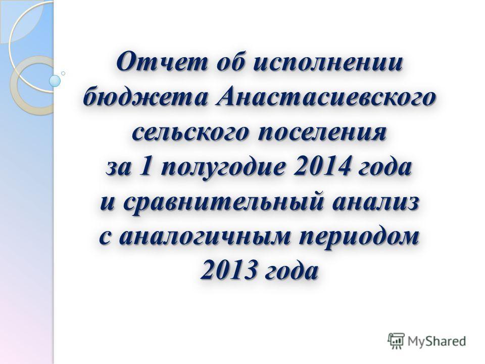 Отчет об исполнении бюджета Анастасиевского сельского поселения за 1 полугодие 2014 года и сравнительный анализ с аналогичным периодом 2013 года