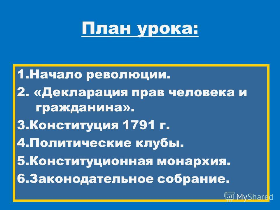1. Начало революции. 2. «Декларация прав человека и гражданина». 3. Конституция 1791 г. 4. Политические клубы. 5. Конституционная монархия. 6. Законодательное собрание. План урока: