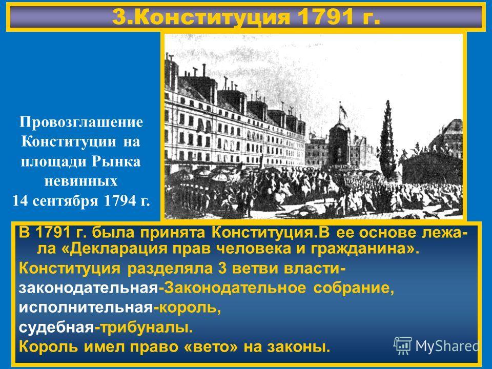 3. Конституция 1791 г. В 1791 г. была принята Конституция.В ее основе лежа- ла «Декларация прав человека и гражданина». Конституция разделяла 3 ветви власти- законодательная-Законодательное собрание, исполнительная-король, судебная-трибуналы. Король
