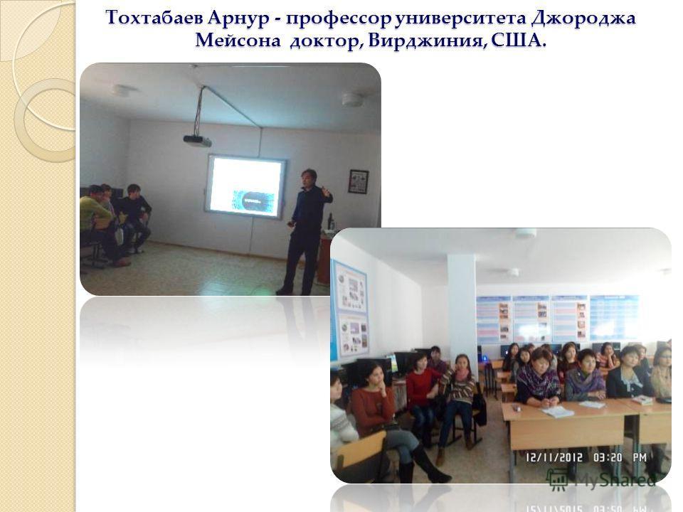 Тохтабаев Арнур - профессор университета Джороджа Мейсона доктор, Вирджиния, США.