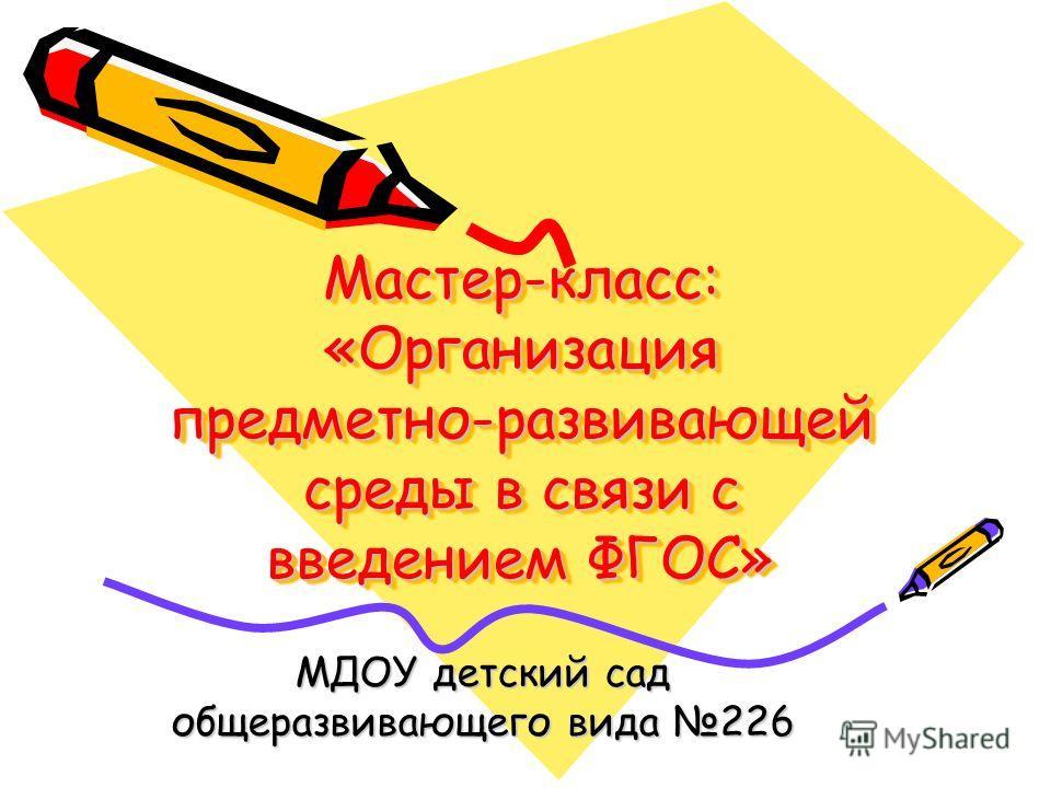 Мастер-класс: «Организация предметно-развивающей среды в связи с введением ФГОС» МДОУ детский сад общеразвивающего вида 226