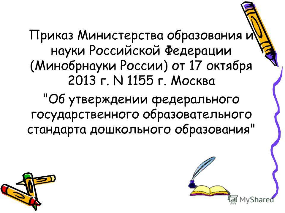 Приказ Министерства образования и науки Российской Федерации (Минобрнауки России) от 17 октября 2013 г. N 1155 г. Москва Об утверждении федерального государственного образовательного стандарта дошкольного образования
