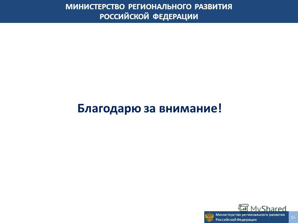 Министерство регионального развития Российской Федерации 16 Благодарю за внимание! МИНИСТЕРСТВО РЕГИОНАЛЬНОГО РАЗВИТИЯ РОССИЙСКОЙ ФЕДЕРАЦИИ