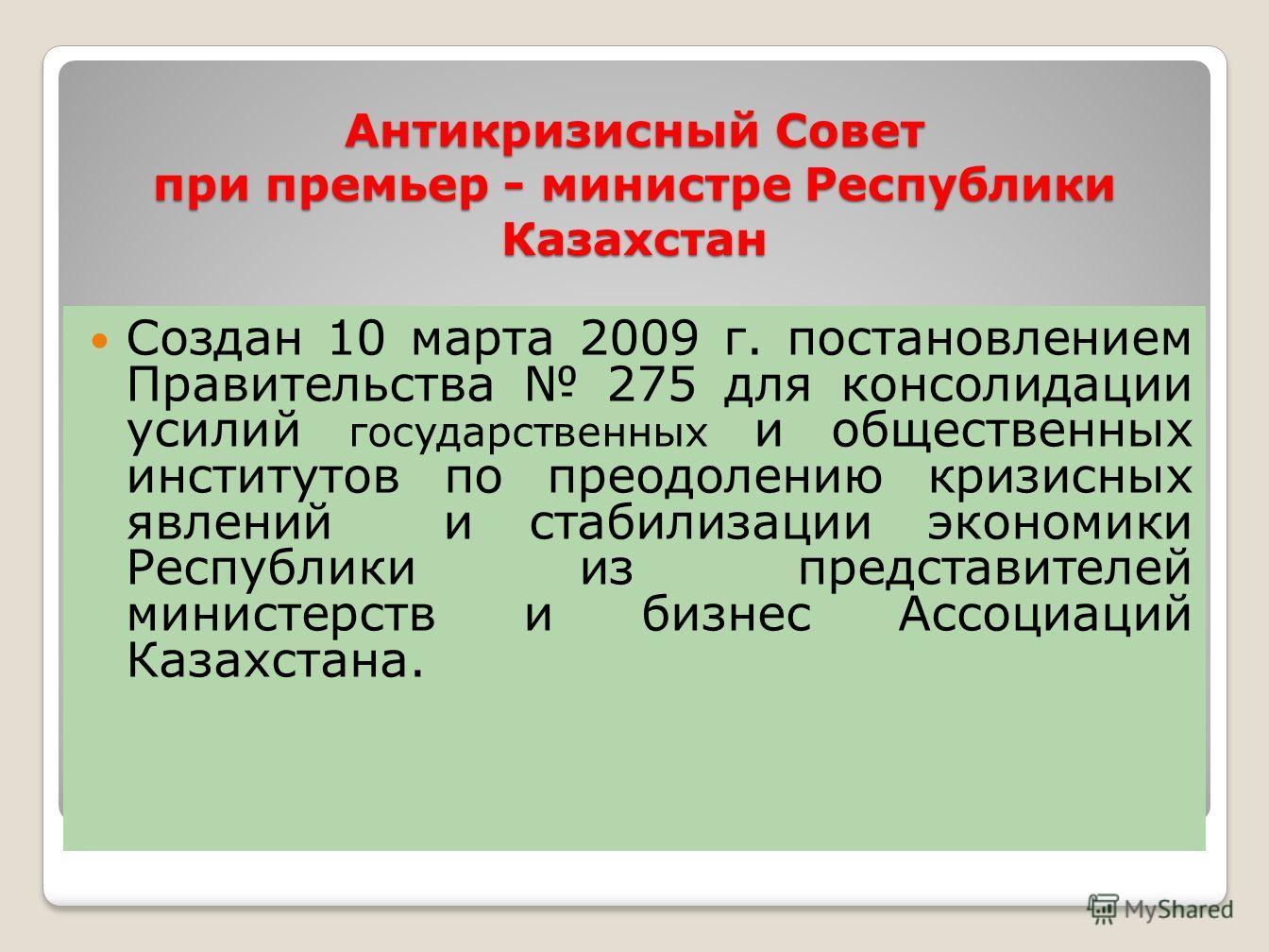 Антикризисный Совет при премьер - министре Республики Казахстан Создан 10 марта 2009 г. постановлением Правительства 275 для консолидации усилий государственных и общественных институтов по преодолению кризисных явлений и стабилизации экономики Респу