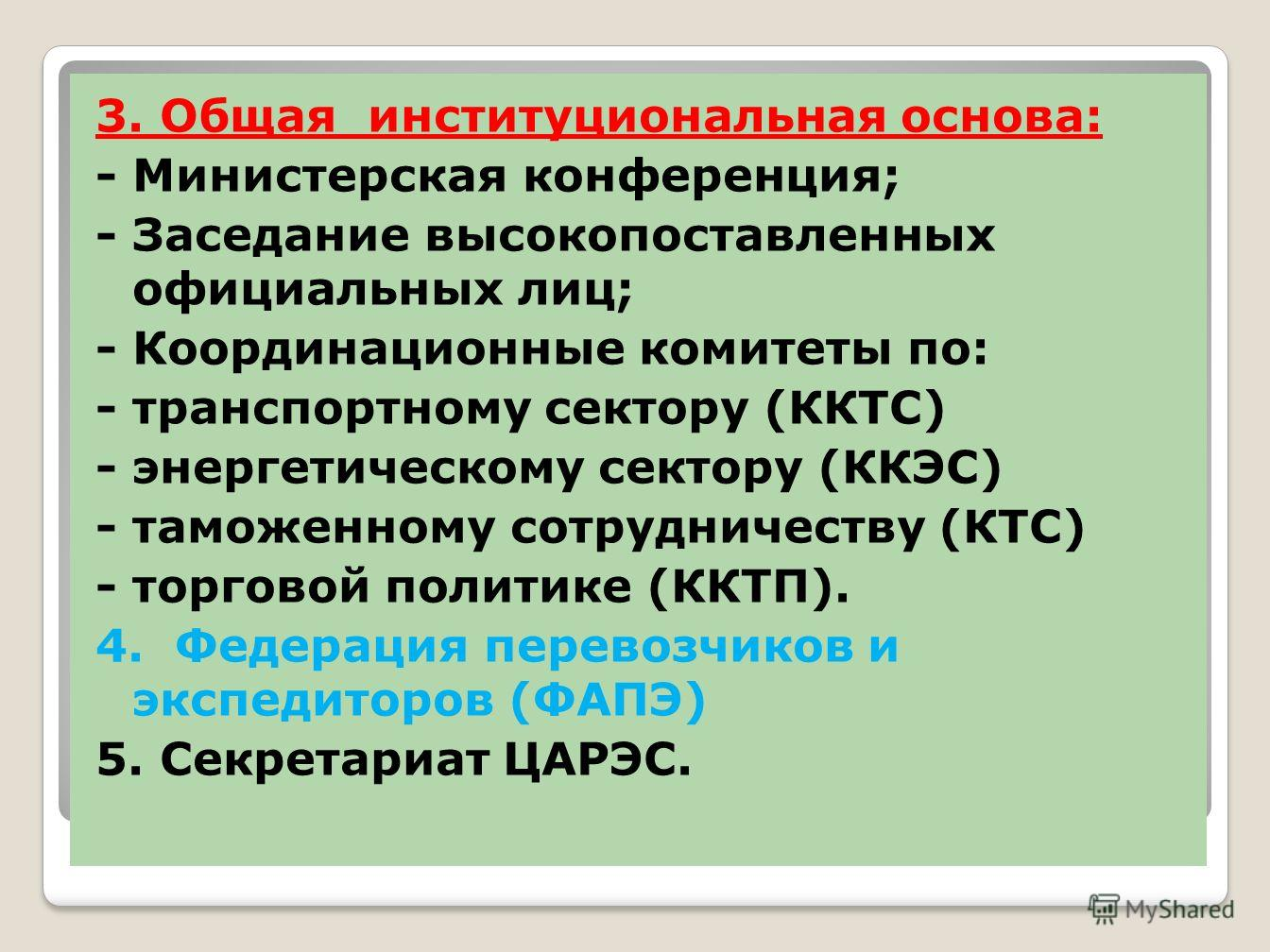 3. Общая институциональная основа: - Министерская конференция; - Заседание высокопоставленных официальных лиц; - Координационные комитеты по: - транспортному сектору (ККТС) - энергетическому сектору (ККЭС) - таможенному сотрудничеству (КТС) - торгово