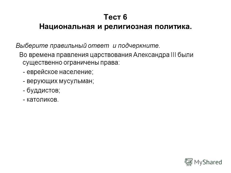 Тест 6 Национальная и религиозная политика. Выберите правильный ответ и подчеркните. Во времена правления царствования Александра III были существенно ограничены права: - еврейское население; - верующих мусульман; - буддистов; - католиков.
