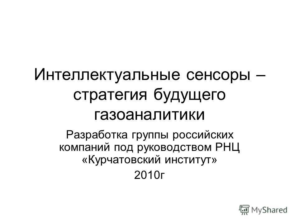 Интеллектуальные сенсоры – стратегия будущего газоаналитики Разработка группы российских компаний под руководством РНЦ «Курчатовский институт» 2010 г