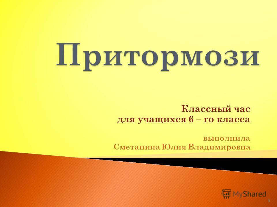 Классный час для учащихся 6 – го класса выполнила Сметанина Юлия Владимировна 1