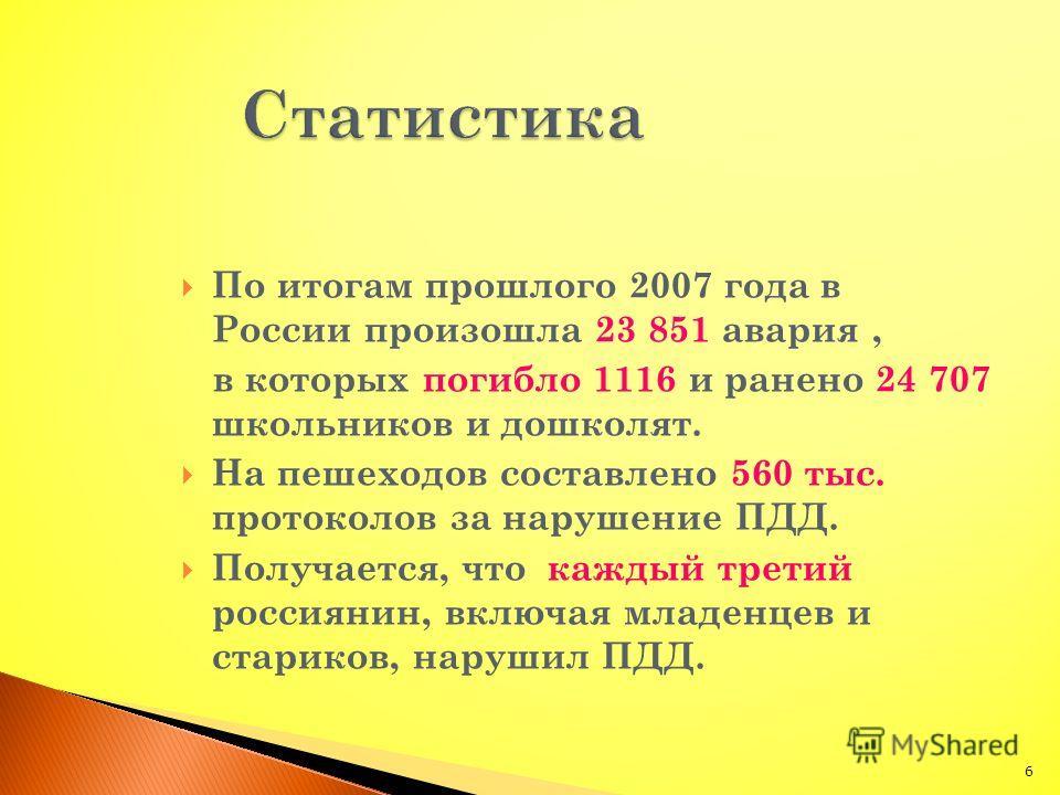 По итогам прошлого 2007 года в России произошла 23 851 авария, в которых погибло 1116 и ранено 24 707 школьников и дошколят. На пешеходов составлено 560 тыс. протоколов за нарушение ПДД. Получается, что каждый третий россиянин, включая младенцев и ст