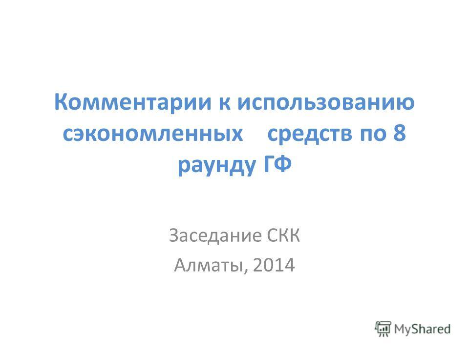 Комментарии к использованию сэкономленных средств по 8 раунду ГФ Заседание СКК Алматы, 2014