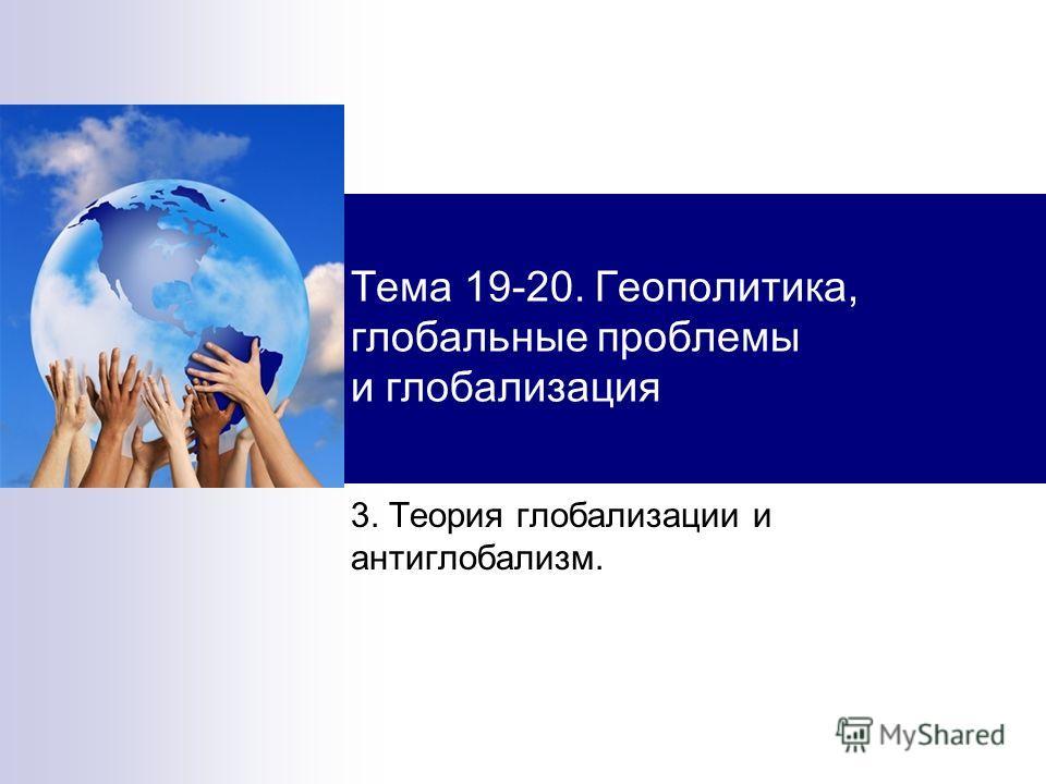 Тема 19-20. Геополитика, глобальные проблемы и глобализация 3. Теория глобализации и антиглобализм.