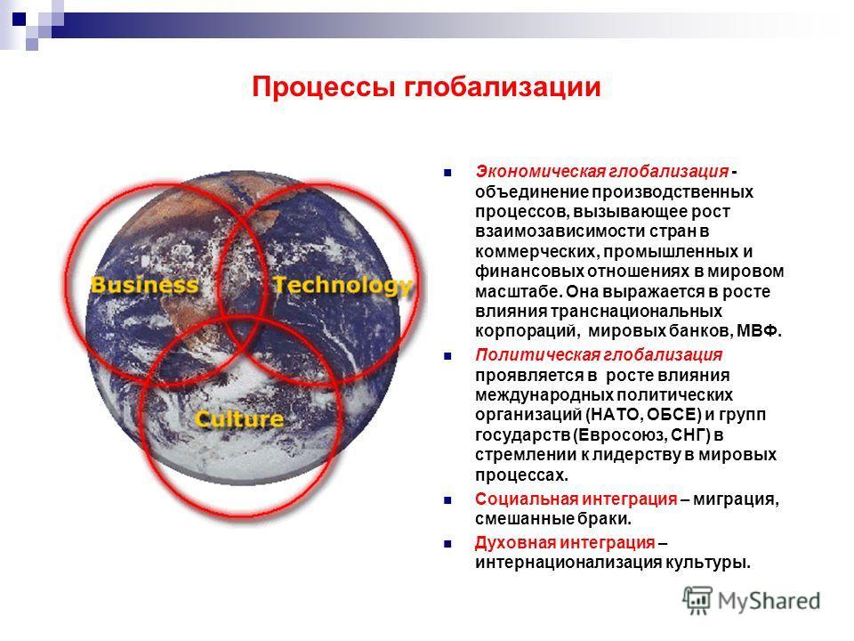 Процессы глобализации Экономическая глобализация - объединение производственных процессов, вызывающее рост взаимозависимости стран в коммерческих, промышленных и финансовых отношениях в мировом масштабе. Она выражается в росте влияния транснациональн