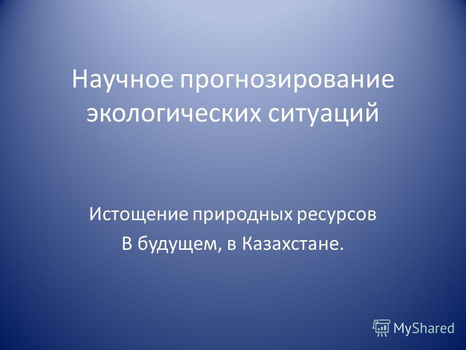 Научное прогнозирование экологических ситуаций Истощение природных ресурсов В будущем, в Казахстане.
