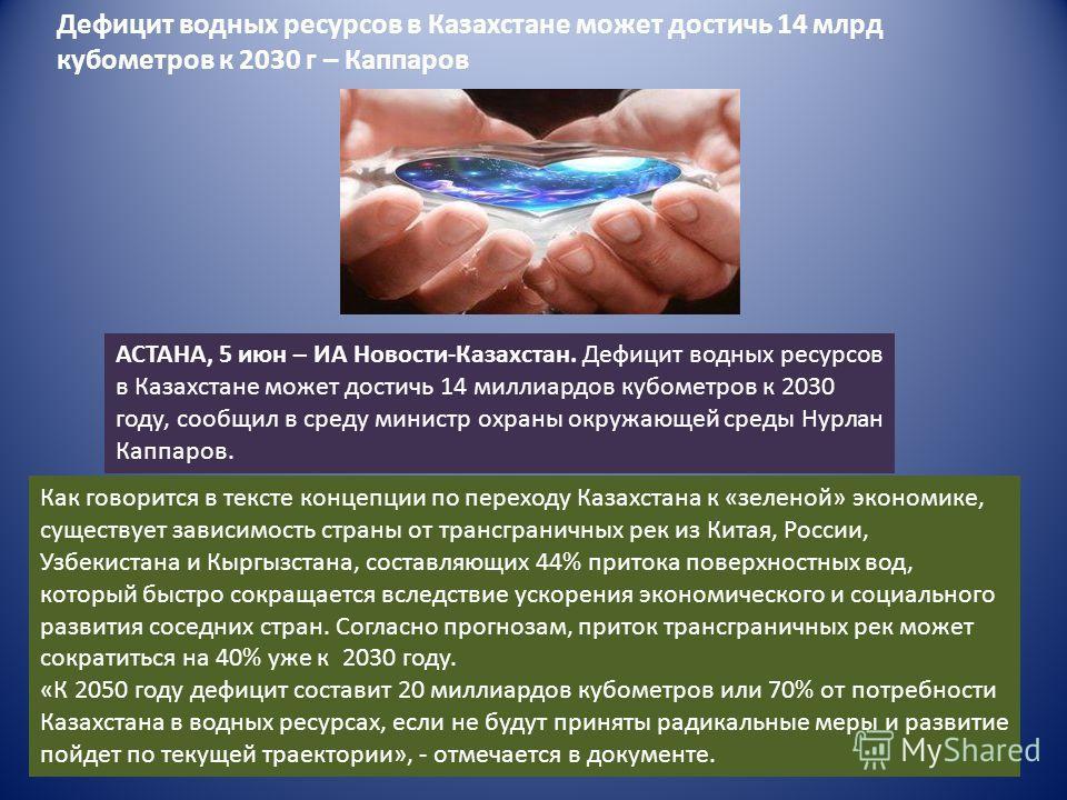 АСТАНА, 5 июн – ИА Новости-Казахстан. Дефицит водных ресурсов в Казахстане может достичь 14 миллиардов кубометров к 2030 году, сообщил в среду министр охраны окружающей среды Нурлан Каппаров. Как говорится в тексте концепции по переходу Казахстана к