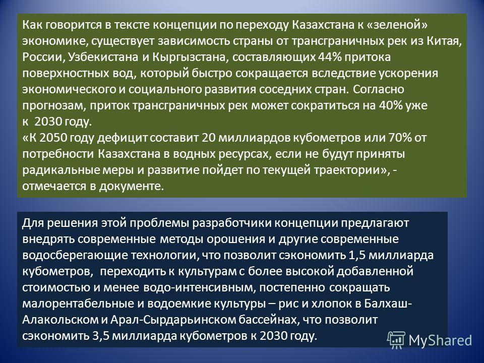 Как говорится в тексте концепции по переходу Казахстана к «зеленой» экономике, существует зависимость страны от трансграничных рек из Китая, России, Узбекистана и Кыргызстана, составляющих 44% притока поверхностных вод, который быстро сокращается всл