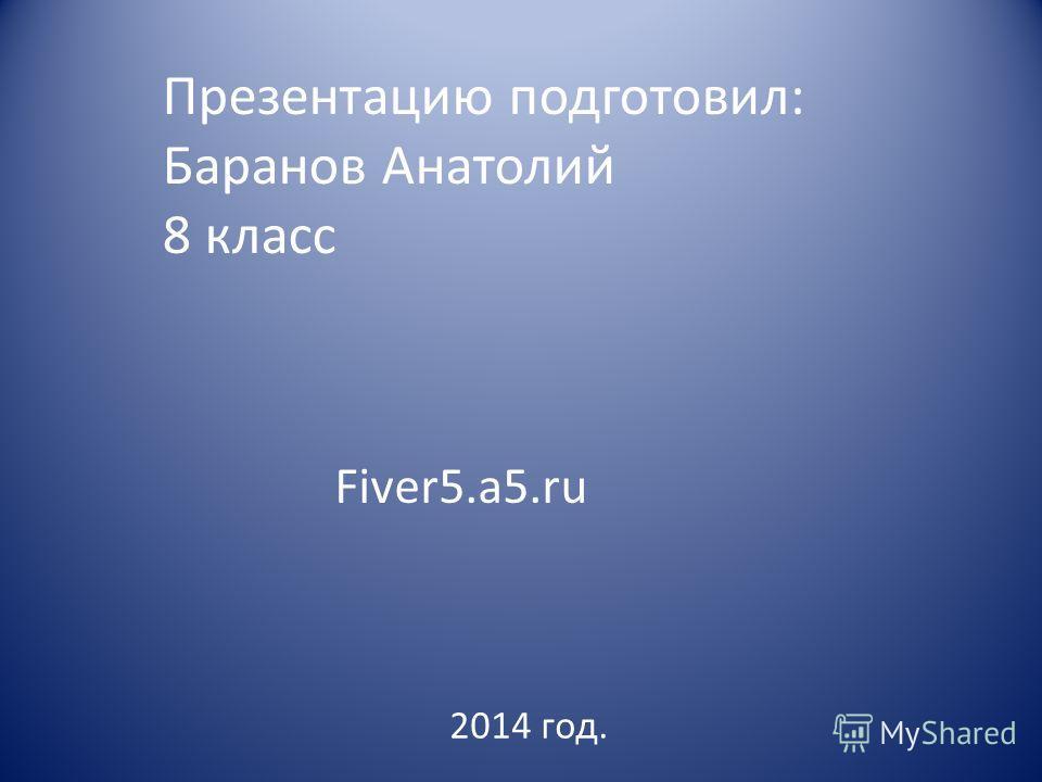 Презентацию подготовил: Баранов Анатолий 8 класс 2014 год. Fiver5.a5.ru