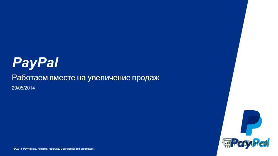 © 2014 PayPal Inc. All rights reserved. Confidential and proprietary. PayPal Работаем вместе на увеличение продаж 29/05/2014
