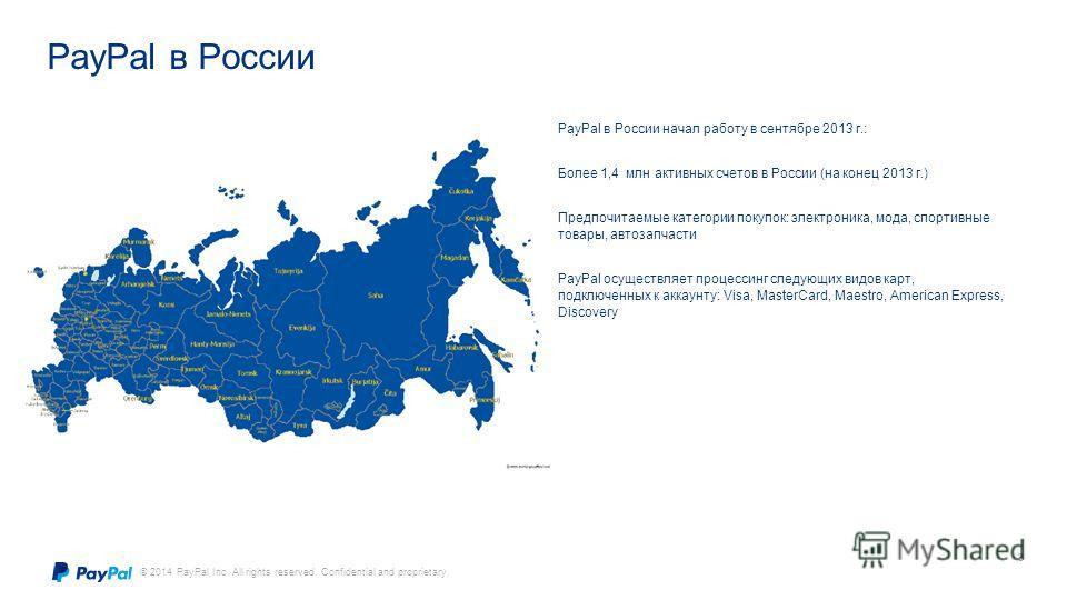 © 2014 PayPal Inc. All rights reserved. Confidential and proprietary. PayPal в России 3 PayPal в России начал работу в сентябре 2013 г.: Более 1,4 млн активных счетов в России (на конец 2013 г.) Предпочитаемые категории покупок: электроника, мода, сп