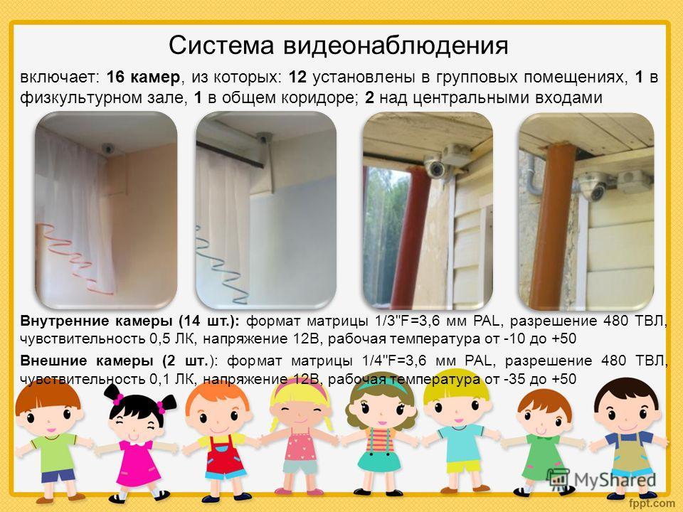 Система видеонаблюдения включает: 16 камер, из которых: 12 установлены в групповых помещениях, 1 в физкультурном зале, 1 в общем коридоре; 2 над центральными входами Внутренние камеры (14 шт.): формат матрицы 1/3