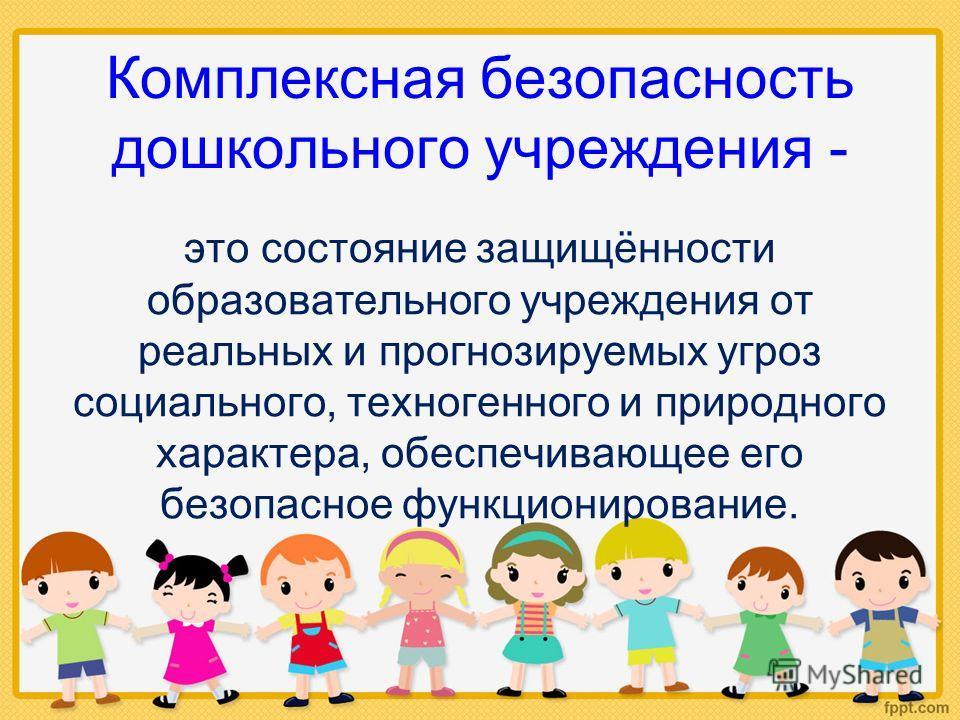 Комплексная безопасность дошкольного учреждения - это состояние защищённости образовательного учреждения от реальных и прогнозируемых угроз социального, техногенного и природного характера, обеспечивающее его безопасное функционирование.