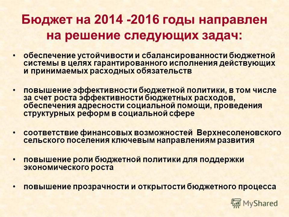 Бюджет на 2014 -2016 годы направлен на решение следующих задач: обеспечение устойчивости и сбалансированности бюджетной системы в целях гарантированного исполнения действующих и принимаемых расходных обязательств повышение эффективности бюджетной пол