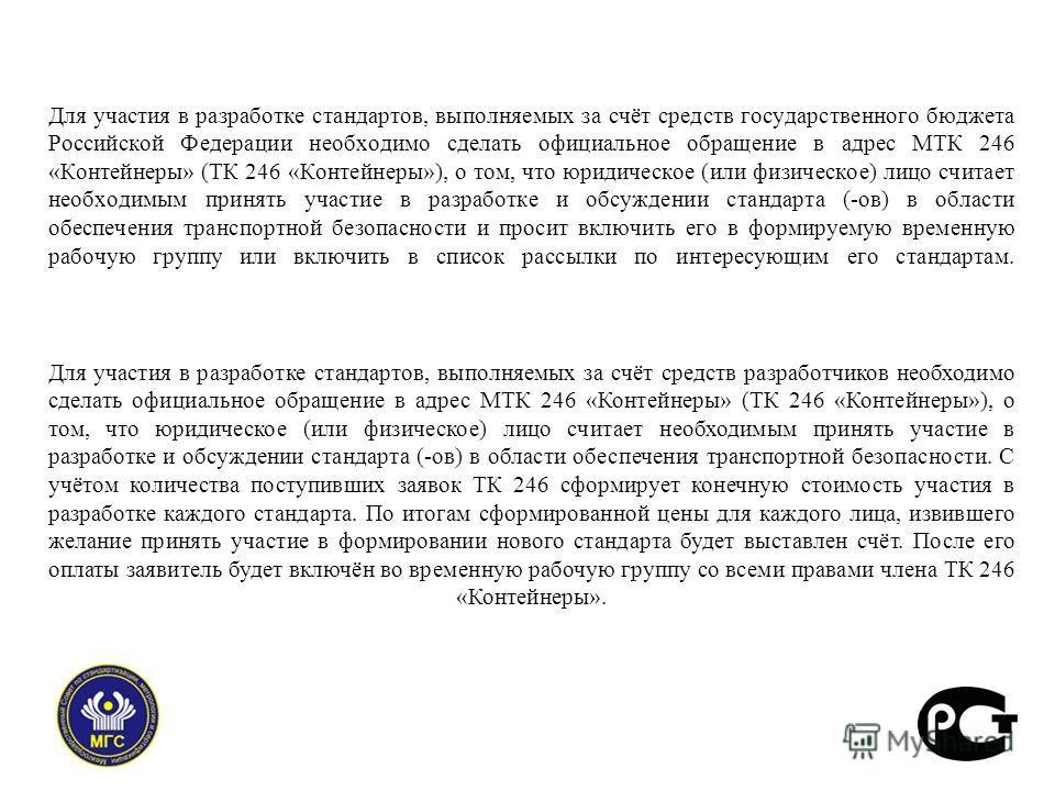 Для участия в разработке стандартов, выполняемых за счёт средств государственного бюджета Российской Федерации необходимо сделать официальное обращение в адрес МТК 246 «Контейнеры» (ТК 246 «Контейнеры»), о том, что юридическое (или физическое) лицо с