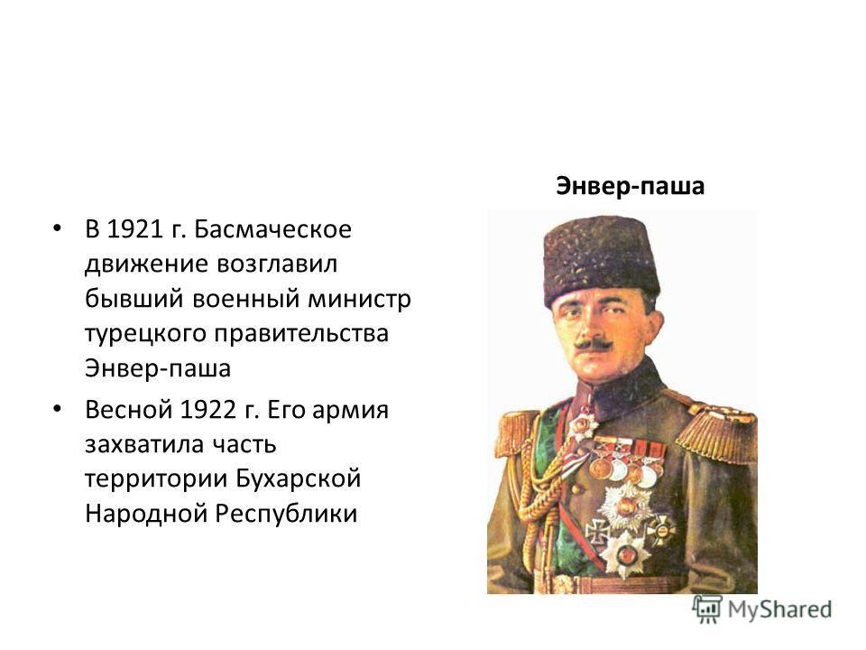 В 1921 г. Басмаческое движение возглавил бывший военный министр турецкого правительства Энвер-паша Весной 1922 г. Его армия захватила часть территории Бухарской Народной Республики Энвер-паша