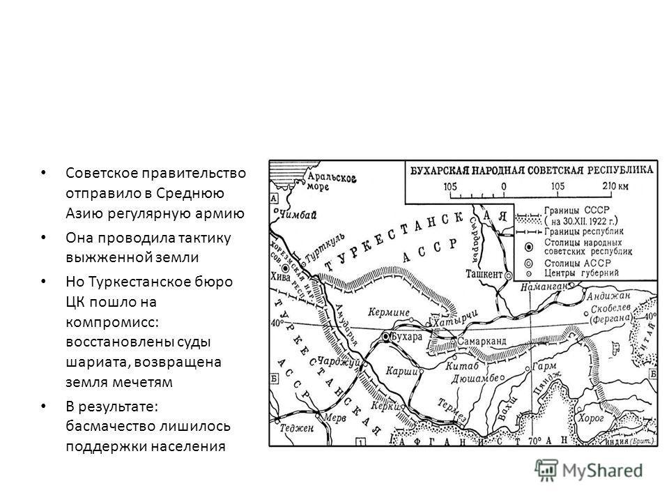 Советское правительство отправило в Среднюю Азию регулярную армию Она проводила тактику выжженной земли Но Туркестанское бюро ЦК пошло на компромисс: восстановлены суды шариата, возвращена земля мечетям В результате: басмачество лишилось поддержки на