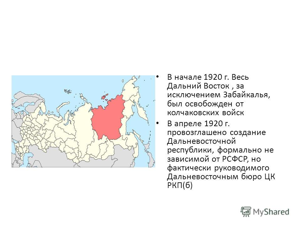 В начале 1920 г. Весь Дальний Восток, за исключением Забайкалья, был освобожден от колчаковских войск В апреле 1920 г. провозглашено создание Дальневосточной республики, формально не зависимой от РСФСР, но фактически руководимого Дальневосточным бюро