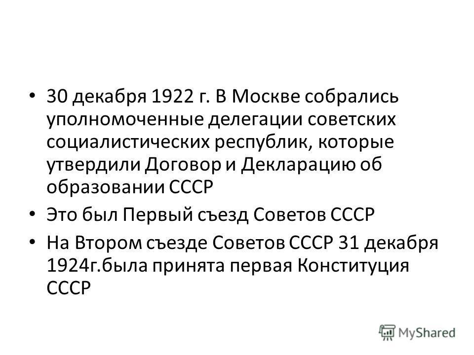 30 декабря 1922 г. В Москве собрались уполномоченные делегации советских социалистических республик, которые утвердили Договор и Декларацию об образовании СССР Это был Первый съезд Советов СССР На Втором съезде Советов СССР 31 декабря 1924 г.была при