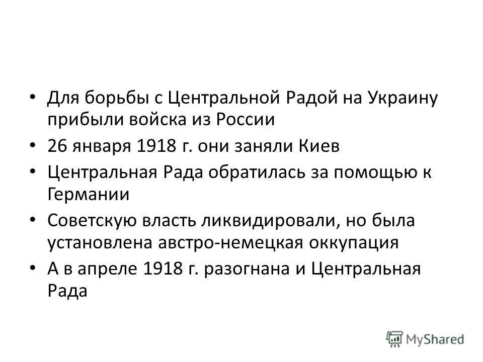 Для борьбы с Центральной Радой на Украину прибыли войска из России 26 января 1918 г. они заняли Киев Центральная Рада обратилась за помощью к Германии Советскую власть ликвидировали, но была установлена австро-немецкая оккупация А в апреле 1918 г. ра